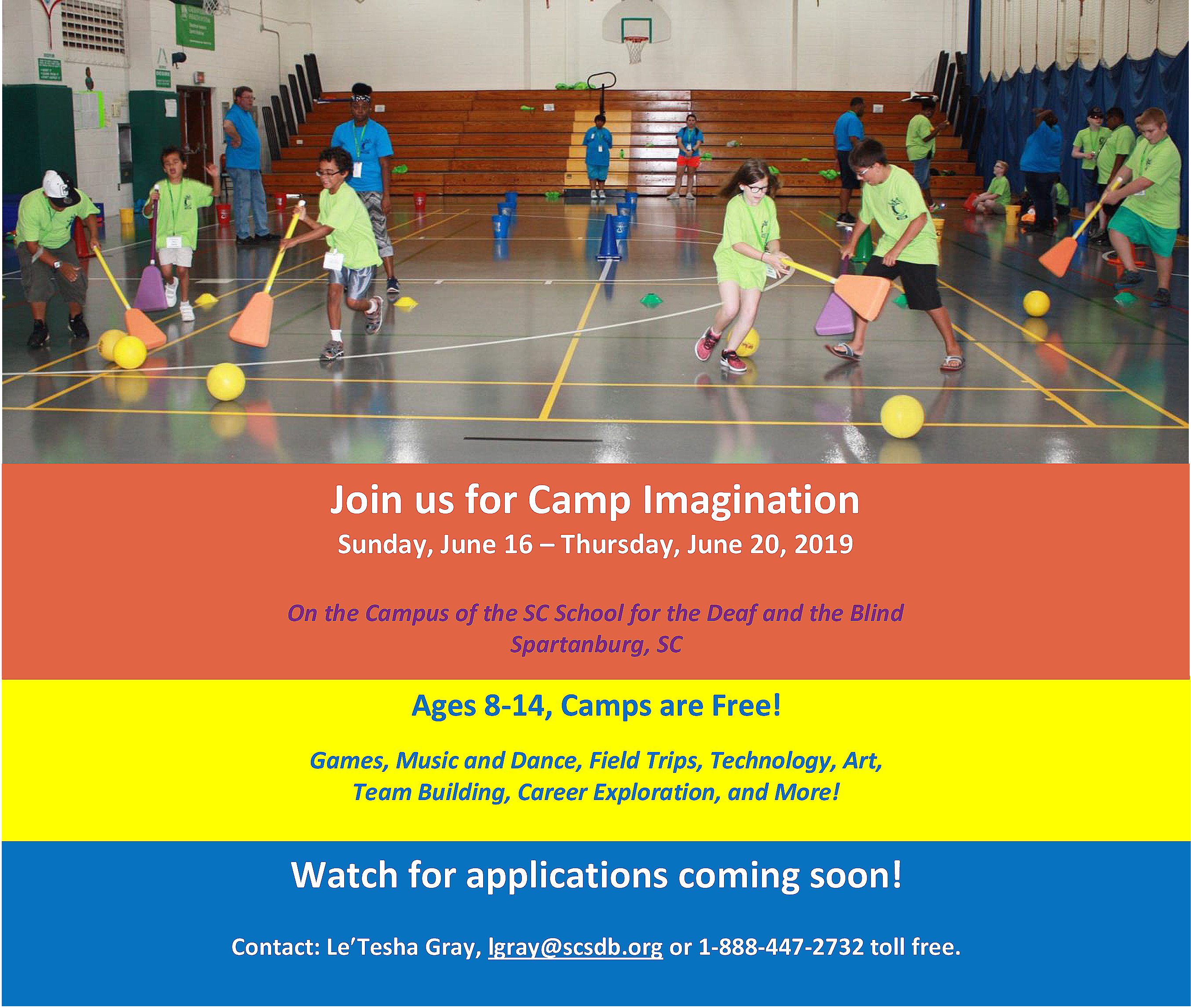 Join us for Camp Imagination Sunday, June 16 - Thursday, June 20, 2019 On the Campus of the SC School for the Deaf and the Blind Spartanburg, SC Ages 8-14, Camps are Free! Games, Music and Dance, Field Trips, Technology, Art, Team Building, Career Exploration, and More! Watch for applications coming soon! Contact Le'Tesha Gray, lgray@scsdb.org or 1-888-447-2732 toll free.